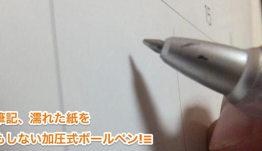 加圧式ボールペンとは一体何者? 上向き筆記、濡れた紙? 物ともしません